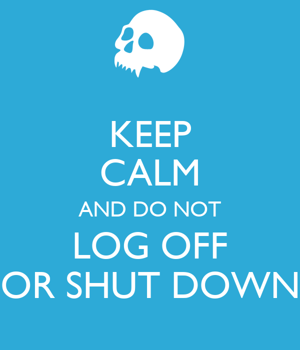 KEEP CALM AND DO NOT LOG OFF OR SHUT DOWN