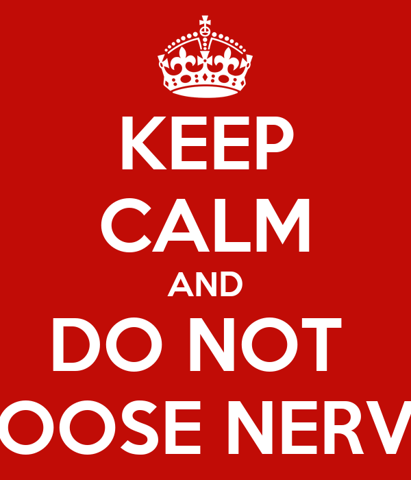 KEEP CALM AND DO NOT  LOOSE NERVE