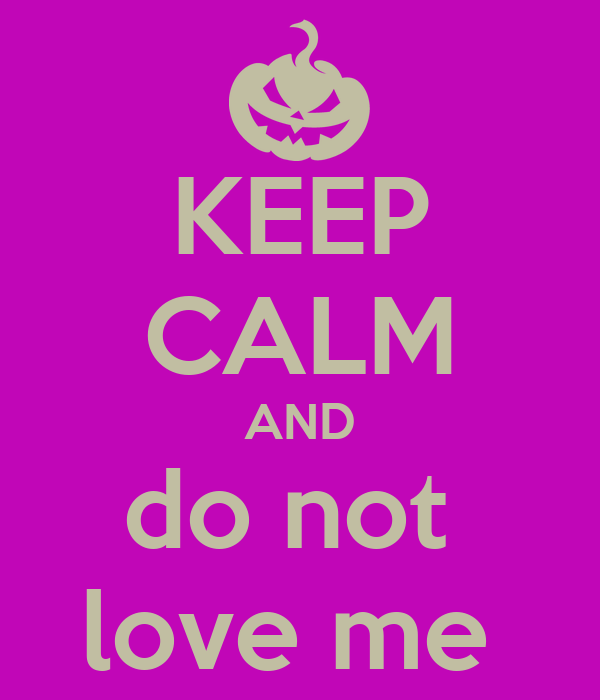 KEEP CALM AND do not  love me