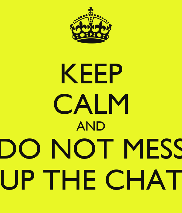 KEEP CALM AND DO NOT MESS UP THE CHAT