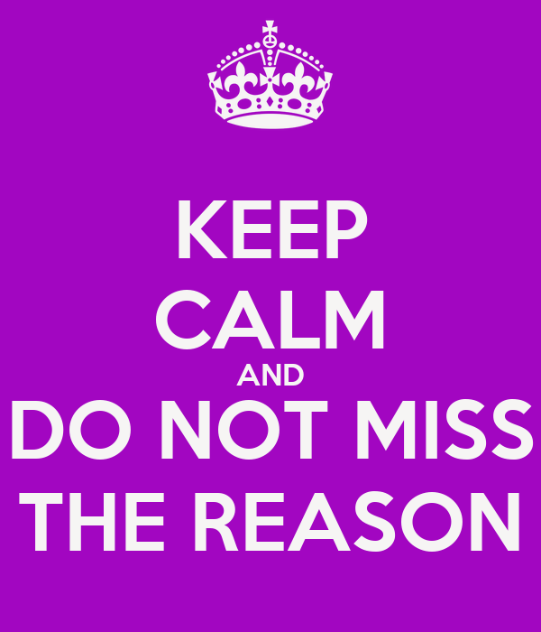 KEEP CALM AND DO NOT MISS THE REASON