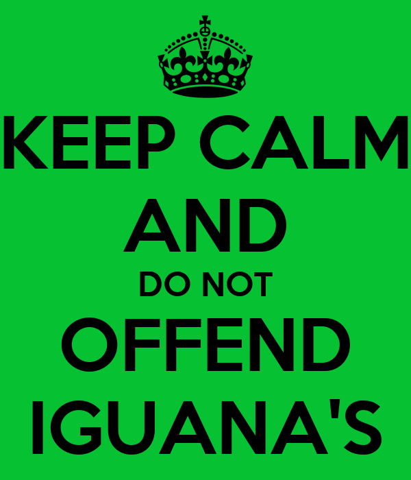 KEEP CALM AND DO NOT OFFEND IGUANA'S