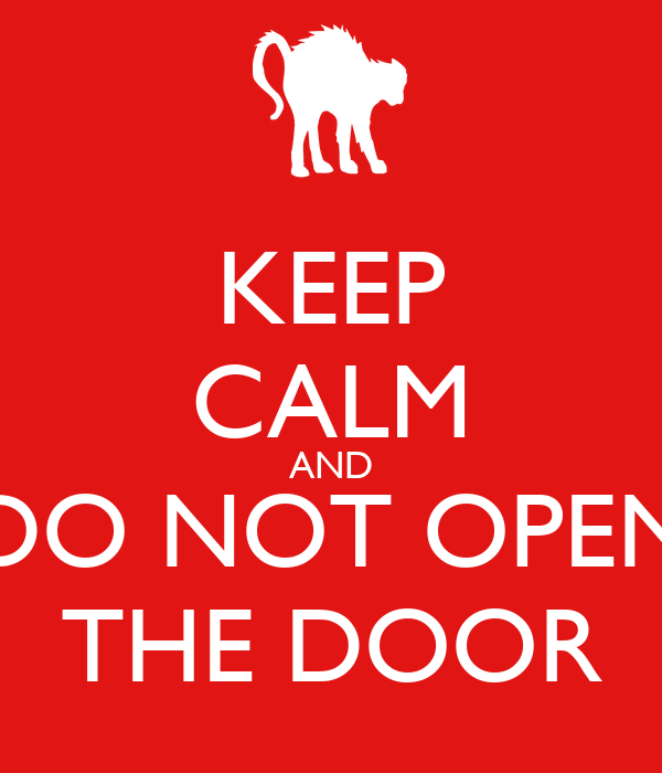 KEEP CALM AND DO NOT OPEN THE DOOR