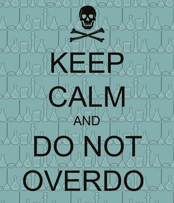 KEEP CALM AND DO NOT OVERDO