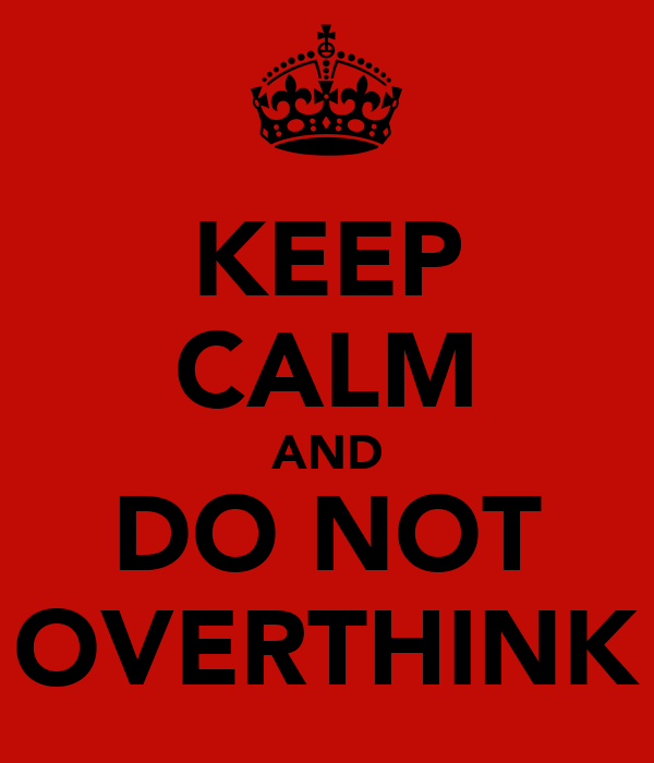 KEEP CALM AND DO NOT OVERTHINK