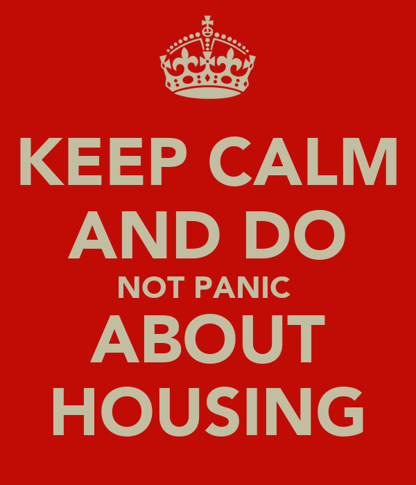 KEEP CALM AND DO NOT PANIC  ABOUT HOUSING