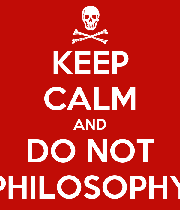 KEEP CALM AND DO NOT PHILOSOPHY
