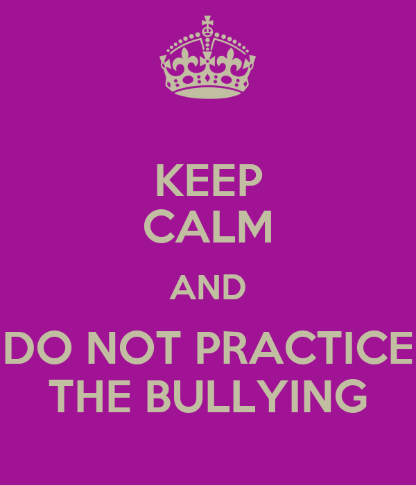 KEEP CALM AND DO NOT PRACTICE THE BULLYING