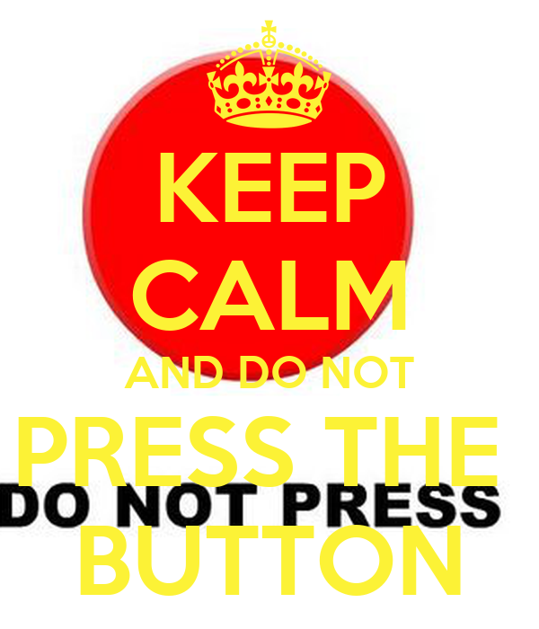 KEEP CALM AND DO NOT PRESS THE  BUTTON