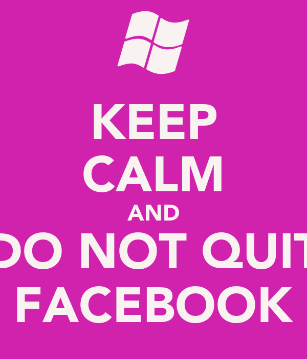 KEEP CALM AND DO NOT QUIT FACEBOOK