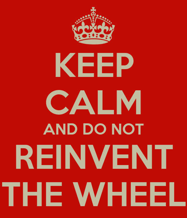 KEEP CALM AND DO NOT REINVENT THE WHEEL
