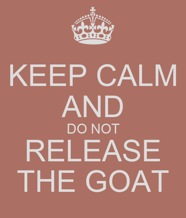 KEEP CALM AND DO NOT RELEASE THE GOAT