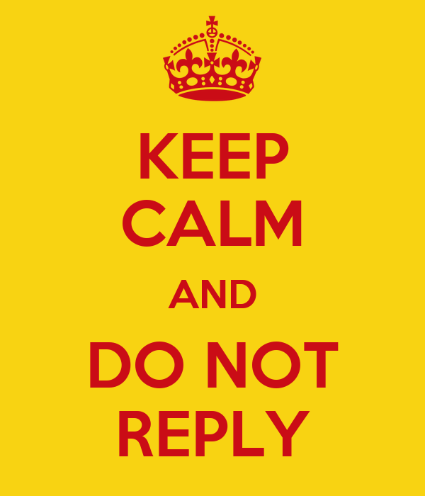 KEEP CALM AND DO NOT REPLY