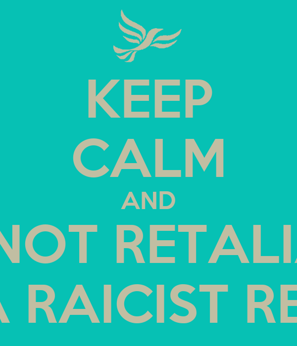 KEEP CALM AND DO NOT RETALIATE  WITH A RAICIST REMARK