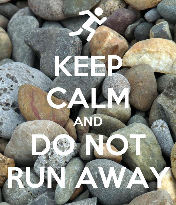 KEEP CALM AND DO NOT RUN AWAY