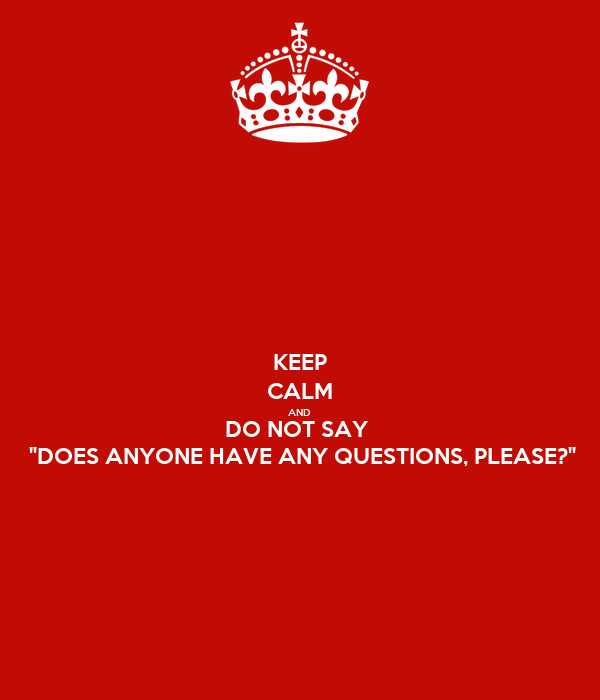 keep calm and do not say does anyone have any questions please