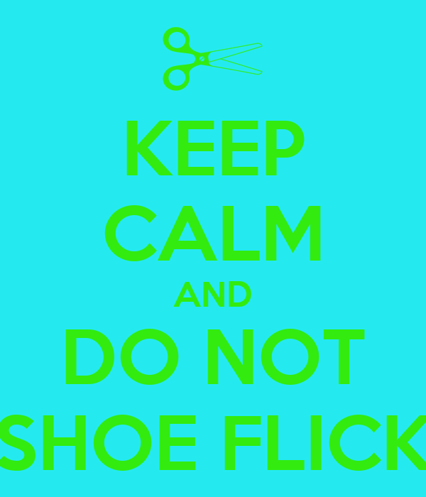 KEEP CALM AND DO NOT SHOE FLICK