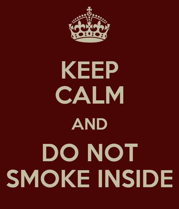 KEEP CALM AND DO NOT SMOKE INSIDE