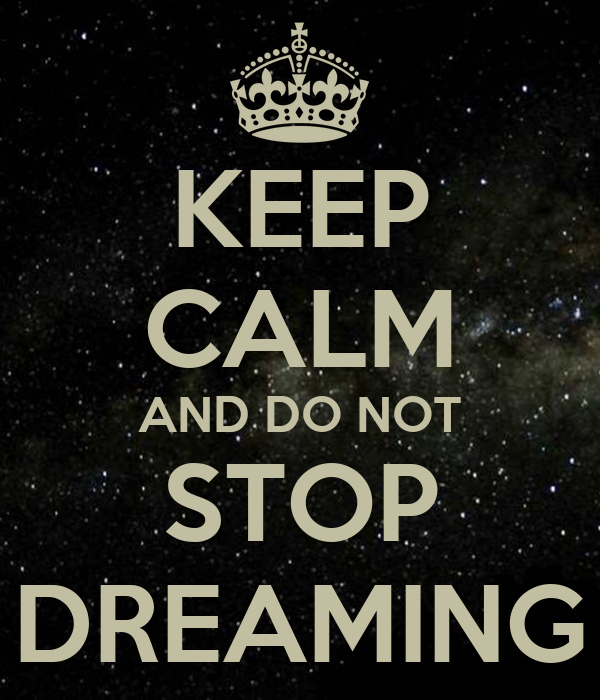 KEEP CALM AND DO NOT STOP DREAMING