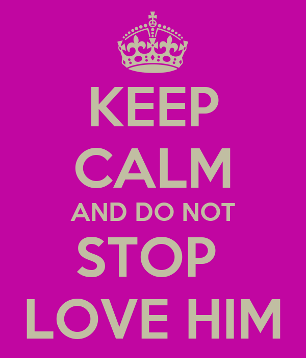 KEEP CALM AND DO NOT STOP  LOVE HIM