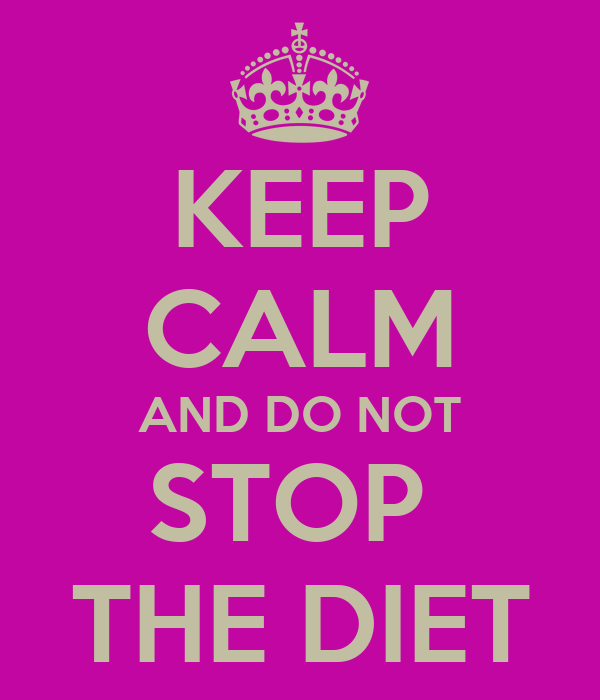 KEEP CALM AND DO NOT STOP  THE DIET