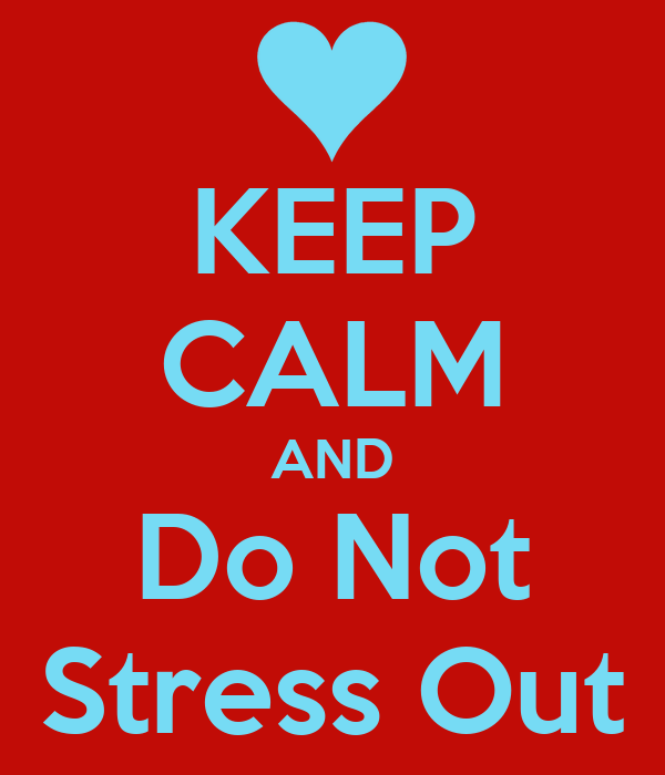 KEEP CALM AND Do Not Stress Out