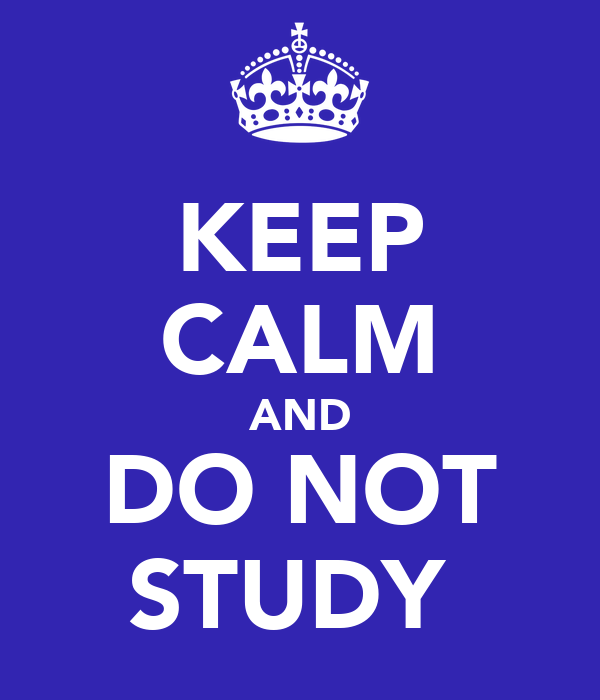 KEEP CALM AND DO NOT STUDY