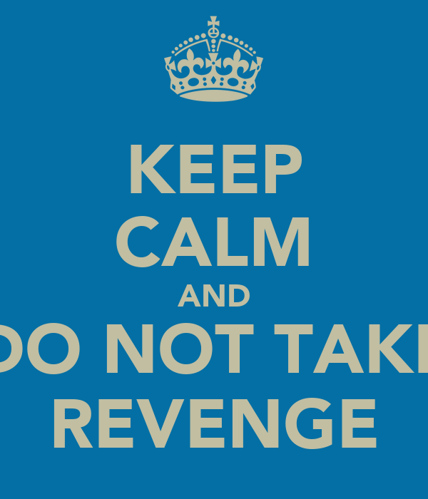 KEEP CALM AND DO NOT TAKE REVENGE