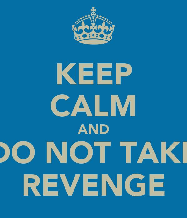 KEEP CALM AND DO NOT TAKE REVENGE