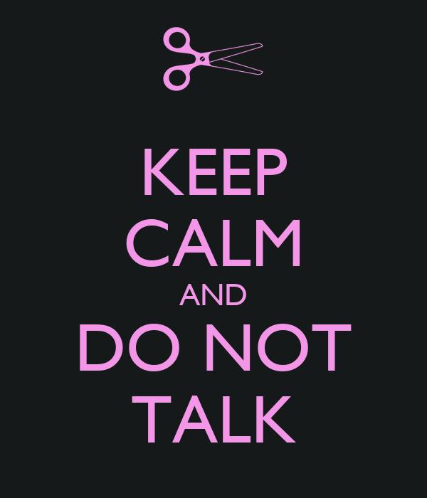 KEEP CALM AND DO NOT TALK