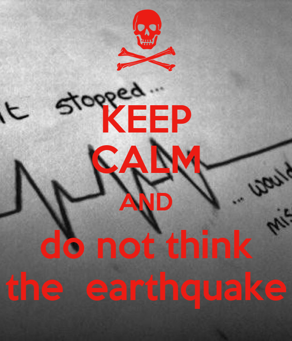 KEEP CALM AND do not think the  earthquake