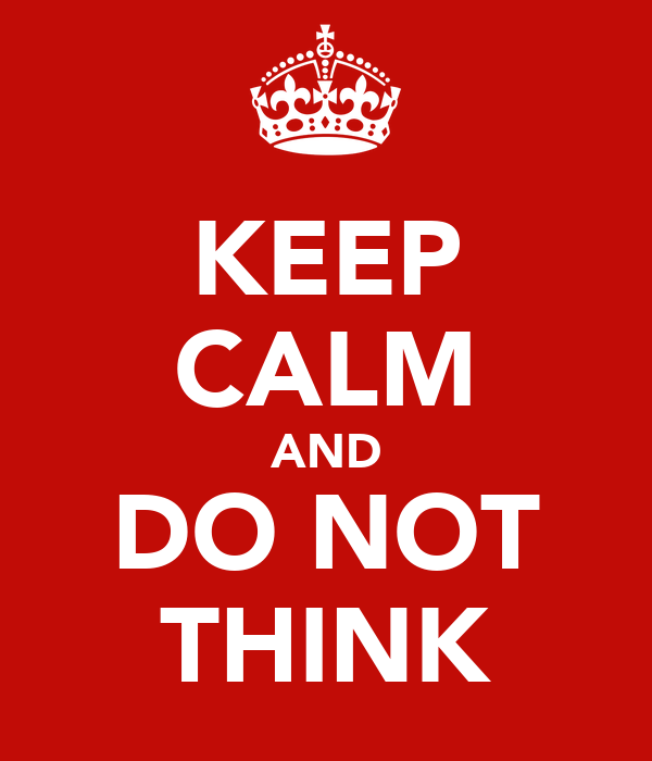 KEEP CALM AND DO NOT THINK