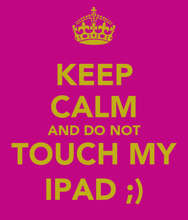 KEEP CALM AND DO NOT TOUCH MY IPAD ;)