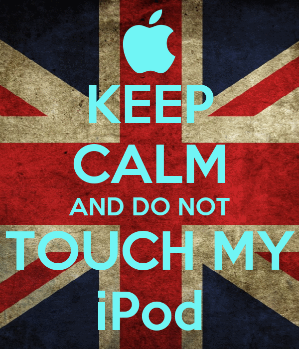 KEEP CALM AND DO NOT TOUCH MY iPod