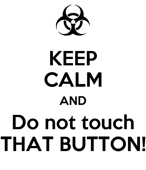 KEEP CALM AND Do not touch THAT BUTTON!