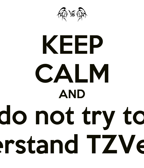 KEEP CALM AND do not try to understand TZVersus