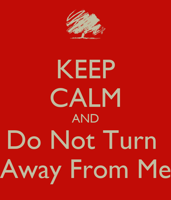 KEEP CALM AND Do Not Turn  Away From Me