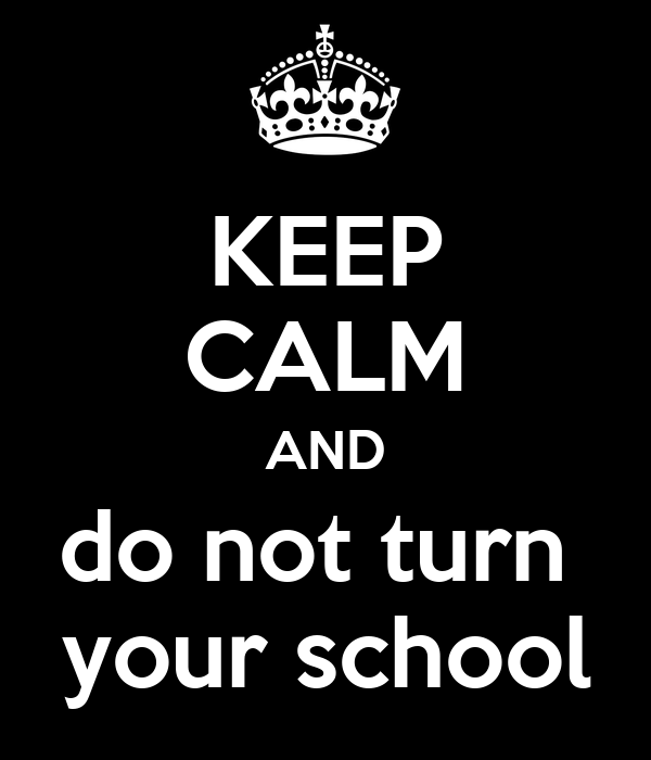 KEEP CALM AND do not turn  your school