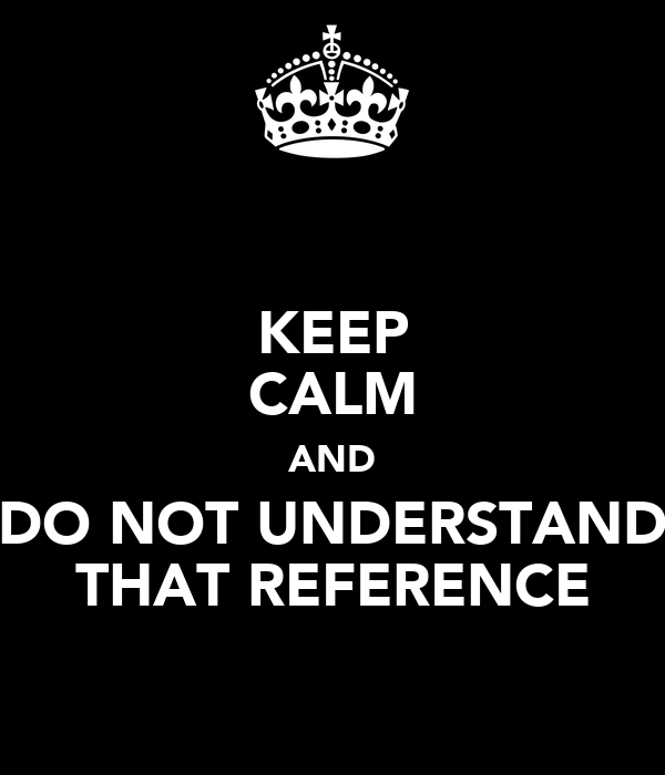 KEEP CALM AND DO NOT UNDERSTAND THAT REFERENCE