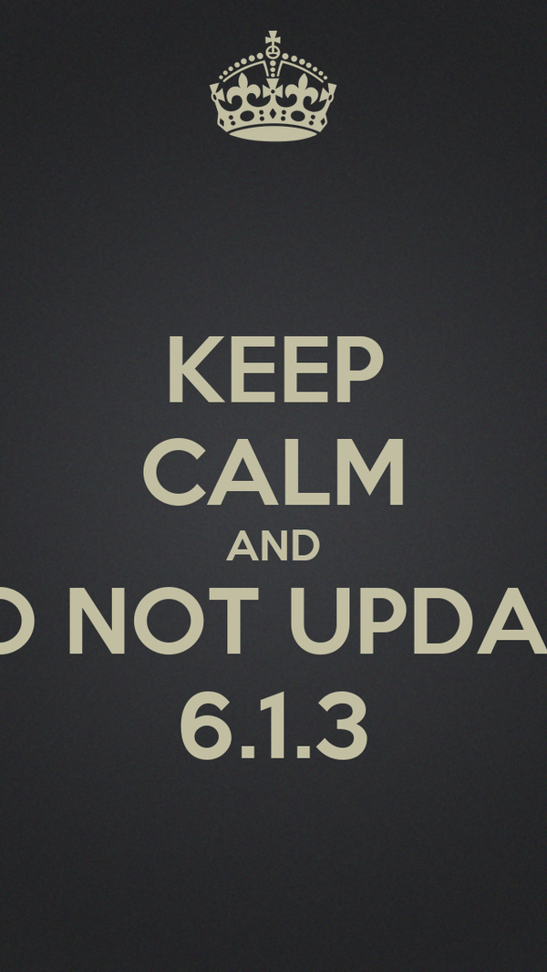 KEEP CALM AND DO NOT UPDATE 6.1.3