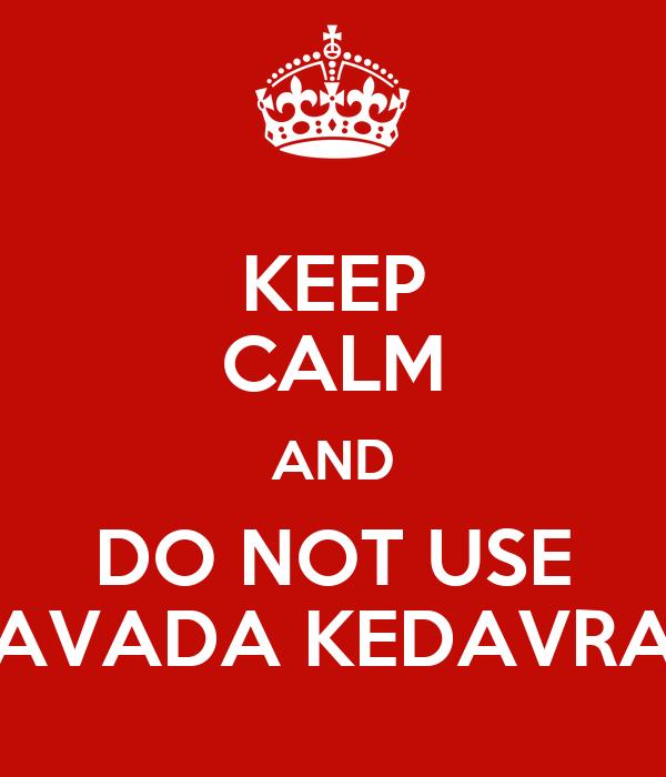 KEEP CALM AND DO NOT USE AVADA KEDAVRA