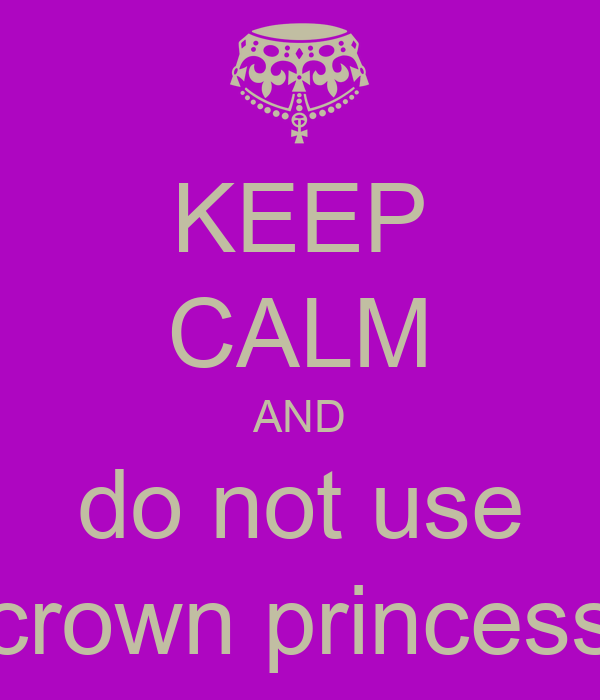 KEEP CALM AND do not use crown princess