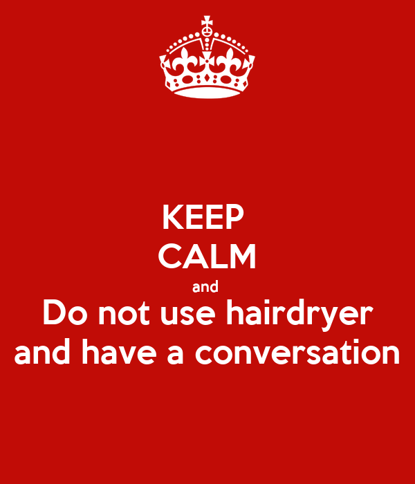 KEEP  CALM and  Do not use hairdryer and have a conversation