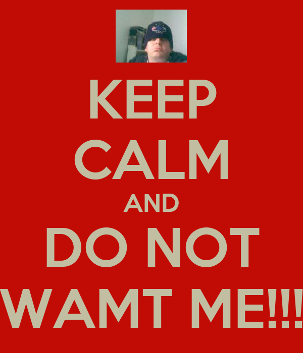 KEEP CALM AND DO NOT WAMT ME!!!