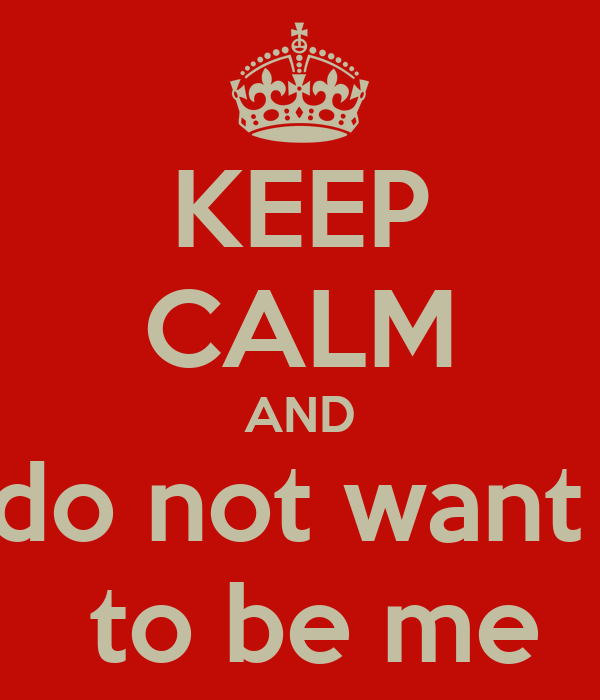KEEP CALM AND do not want   to be me