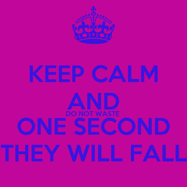 KEEP CALM AND DO NOT WASTE  ONE SECOND THEY WILL FALL