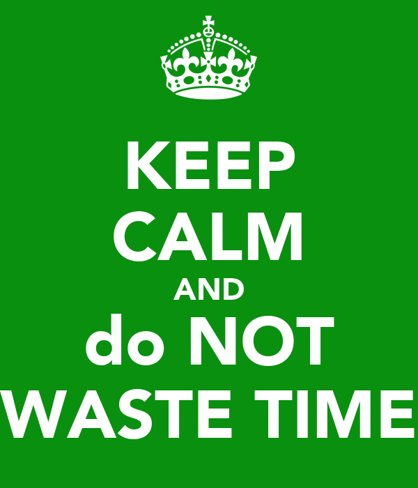 KEEP CALM AND do NOT WASTE TIME