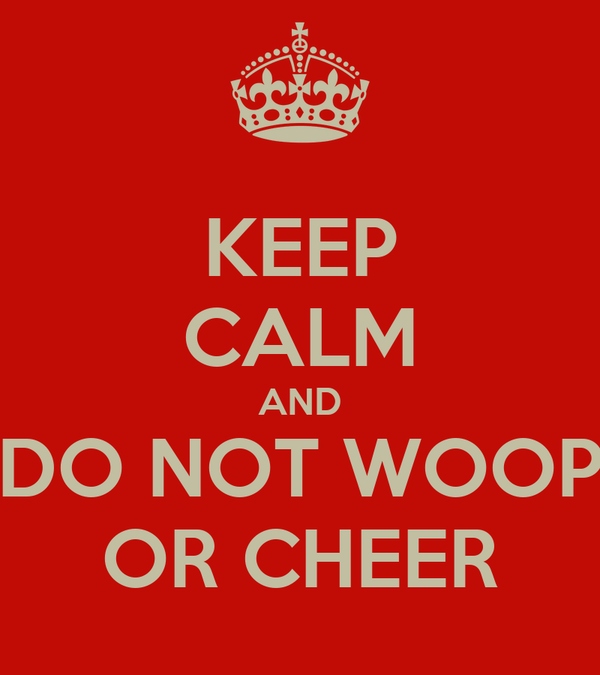 KEEP CALM AND DO NOT WOOP OR CHEER
