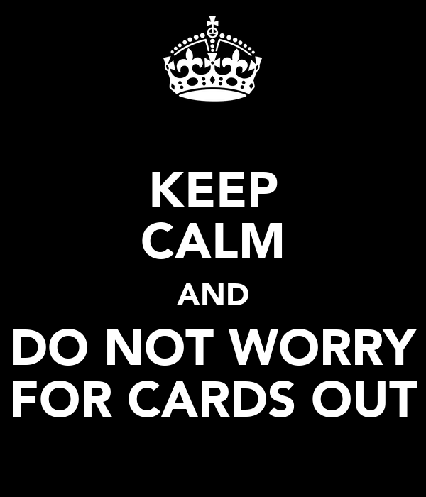 KEEP CALM AND DO NOT WORRY FOR CARDS OUT