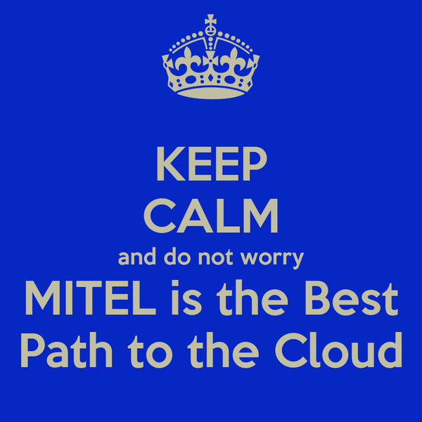 KEEP CALM and do not worry MITEL is the Best Path to the Cloud
